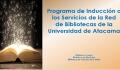 Inducción a los Servicios de la Red  de Bibliotecas de la Universidad de Atacama 2021